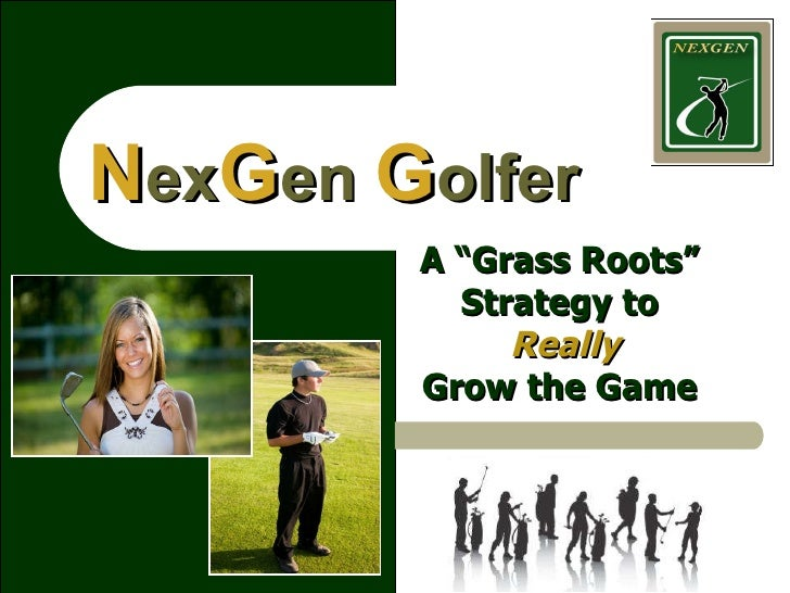 """N ex G en  G olfer A """"Grass Roots"""" Strategy to   Really Grow the Game"""