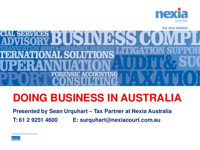 DOING BUSINESS IN AUSTRALIAPresented by Sean Urquhart – Tax Partner at Nexia AustraliaT: 61 2 9251 4600     E: surquhart@n...