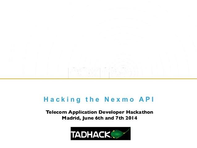 H a c k i n g t h e N e x m o A P I Telecom Application Developer Hackathon	  Madrid, June 6th and 7th 2014
