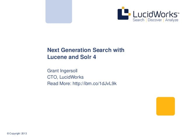 Next Generation Search with Lucene and Solr 4 Grant Ingersoll CTO, LucidWorks Read More: http://ibm.co/1dJvL9k  © Copyrigh...