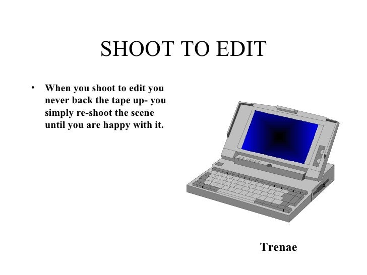 SHOOT TO EDIT <ul><li>When you shoot to edit you never back the tape up- you simply re-shoot the scene until you are happy...