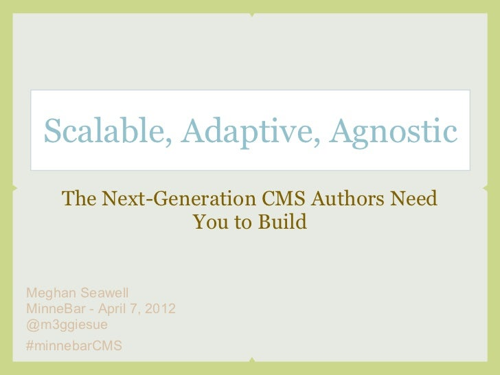 Scalable, Adaptive, Agnostic     The Next-Generation CMS Authors Need                 You to BuildMeghan SeawellMinneBar -...