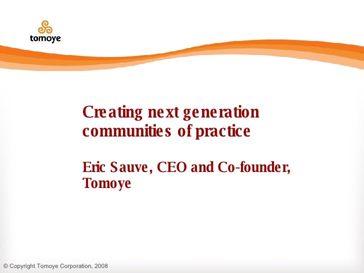 Creating next generation communities of practice Eric Sauve, CEO and Co-founder, Tomoye