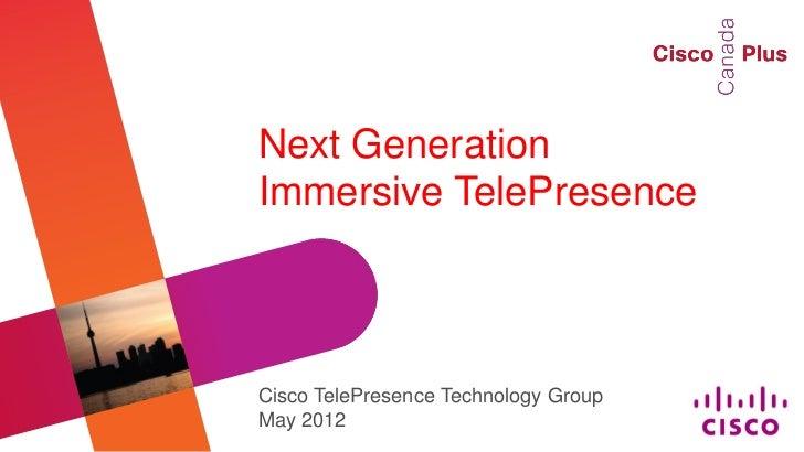 Next GenerationImmersive TelePresenceCisco TelePresence Technology GroupMay 2012