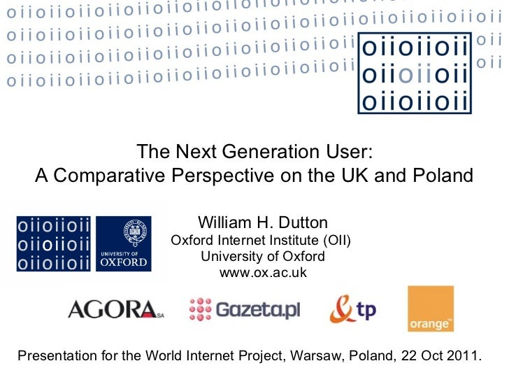 William H. Dutton Oxford Internet Institute (OII)  University of Oxford www.ox.ac.uk The Next Generation User: A Comparati...