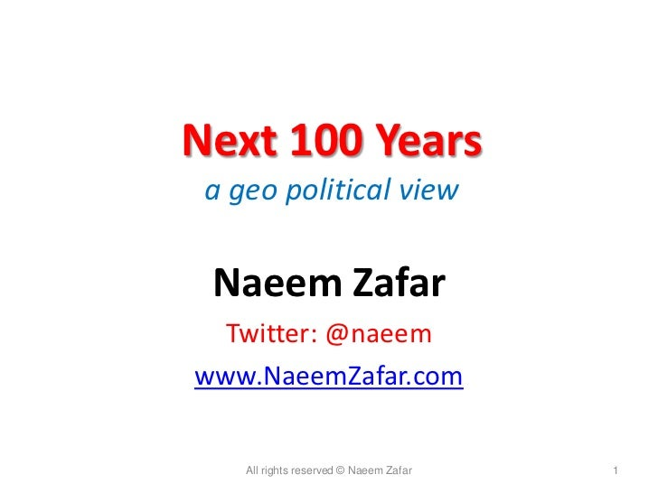 Next 100 Years a geo political view Naeem Zafar Twitter: @naeemwww.NaeemZafar.com    All rights reserved © Naeem Zafar   1