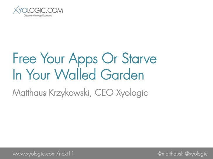 Free Your Apps Or StarveIn Your Walled GardenMatthaus Krzykowski, CEO Xyologicwww.xyologic.com/next11             @matthau...
