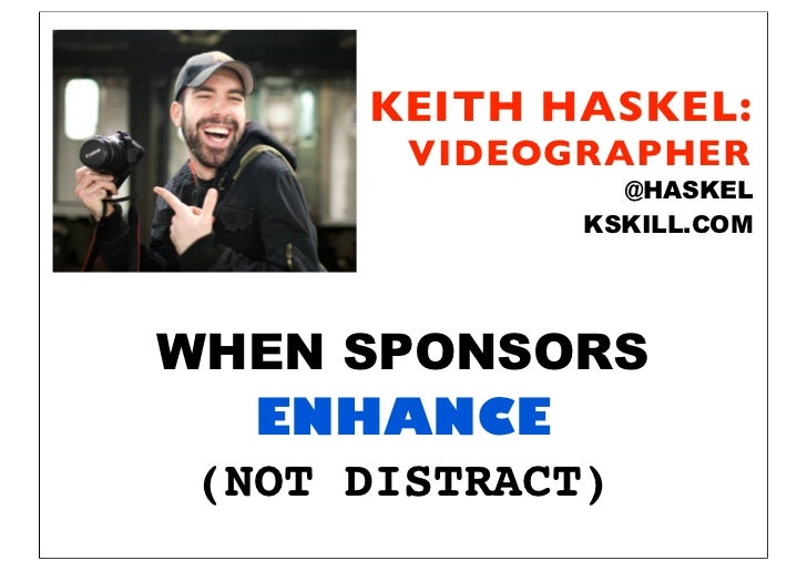KEITH HASKEL:       VIDEOGRAPHER               @HASKEL             KSKILL.COMWHEN SPONSORS   ENHANCE (NOT DISTRACT)