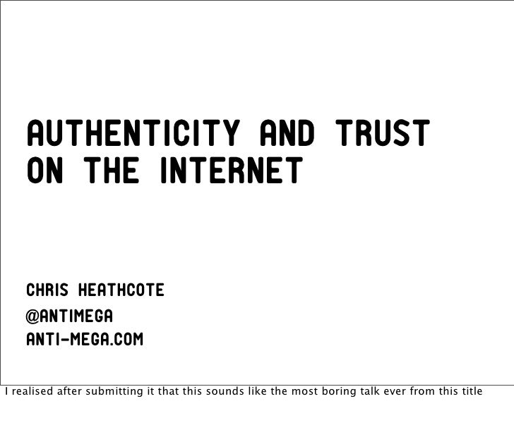 Authenticity and trust    on the Internet    Chris Heathcote    @antimega    anti-mega.comI realised after submitting it t...