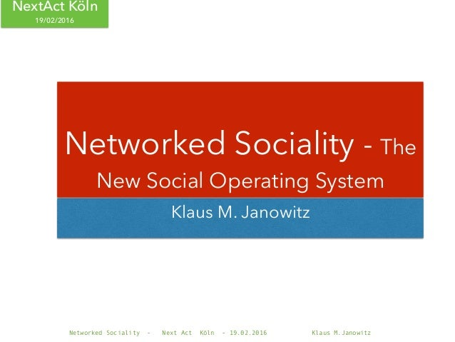 Networked Sociality - Next Act Köln - 19.02.2016 Klaus M.Janowitz NextAct Köln 19/02/2016 Klaus M. Janowitz Networked Soci...