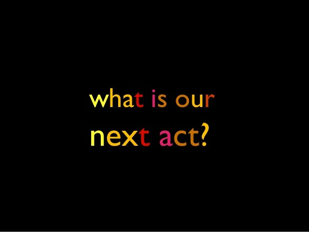 what is our next act?