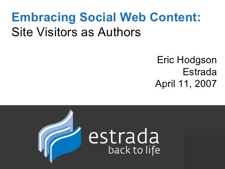 Embracing Social Web Content:   Site Visitors as Authors Eric Hodgson Estrada April 11, 2007