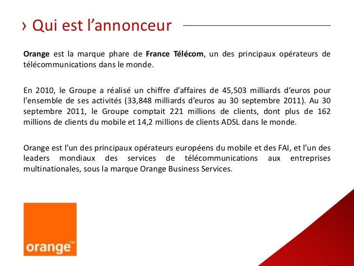 › Qui est l'annonceurOrange est la marque phare de France Télécom, un des principaux opérateurs detélécommunications dans ...