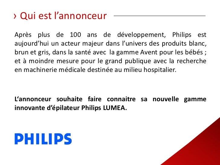› Qui est l'annonceurAprès plus de 100 ans de développement, Philips estaujourd'hui un acteur majeur dans l'univers des pr...