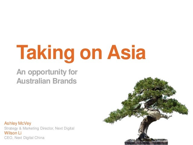 Taking on Asia An opportunity for Australian Brands Ashley McVey Strategy & Marketing Director, Next Digital Wilson Li CEO...