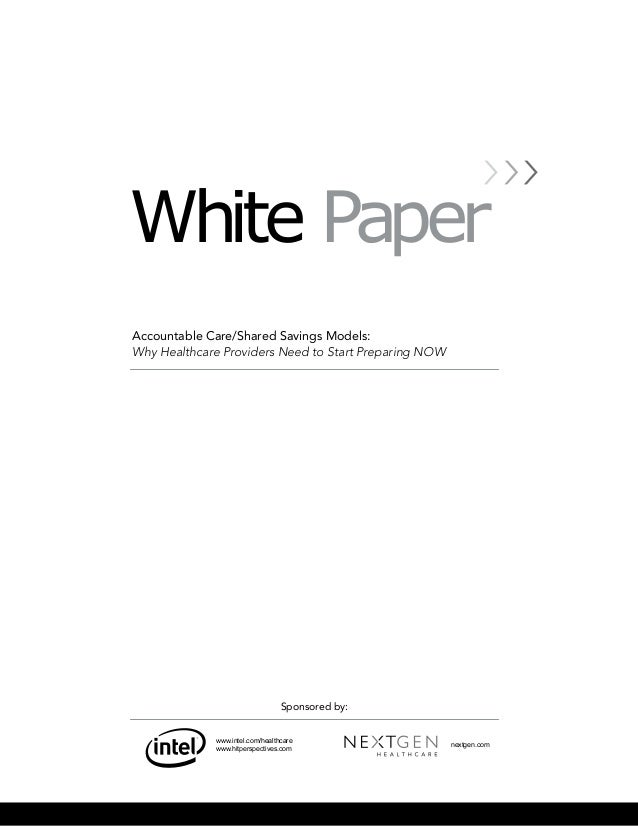 White Paper Accountable Care/Shared Savings Models: Why Healthcare Providers Need to Start Preparing NOW nextgen.com www.i...