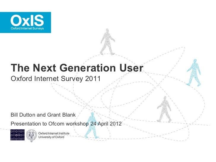 The Next Generation UserOxford Internet Survey 2011Bill Dutton and Grant BlankPresentation to Ofcom workshop 24 April 2012