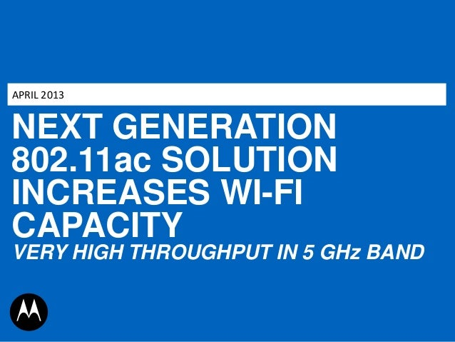 APRIL 2013  NEXT GENERATION 802.11ac SOLUTION INCREASES WI-FI CAPACITY VERY HIGH THROUGHPUT IN 5 GHz BAND
