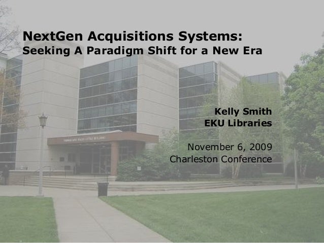 NextGen Acquisitions Systems: Seeking A Paradigm Shift for a New Era Kelly Smith EKU Libraries November 6, 2009 Charleston...