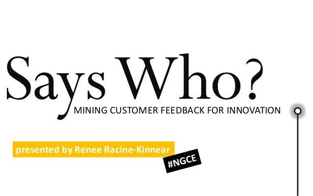 SaysWho?MINING CUSTOMER FEEDBACK FOR INNOVATION presented by Renee Racine-Kinnear