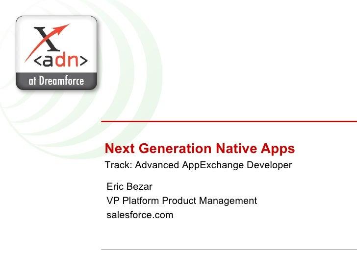 Next Generation Native Apps Eric Bezar VP Platform Product Management salesforce.com Track: Advanced AppExchange Developer