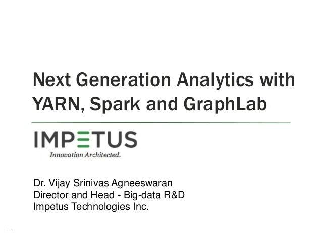 Next Generation Analytics with YARN, Spark and GraphLab  Dr. Vijay Srinivas Agneeswaran Director and Head - Big-data R&D I...