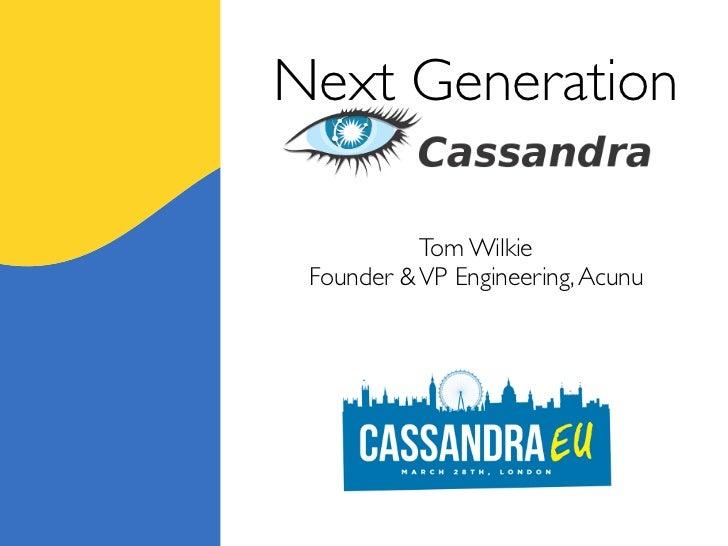 Next Generation  Cassandra           Tom Wilkie Founder & VP Engineering, Acunu