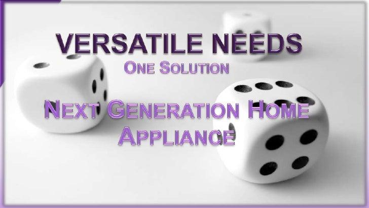Versatile Needs<br />One Solution<br />Next Generation Home Appliance<br />