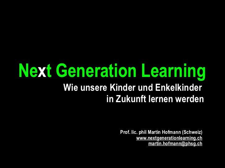Ne x t Generation Learning  Wie unsere Kinder und Enkelkinder  in Zukunft lernen werden Prof. lic. phil Martin Hofmann (Sc...