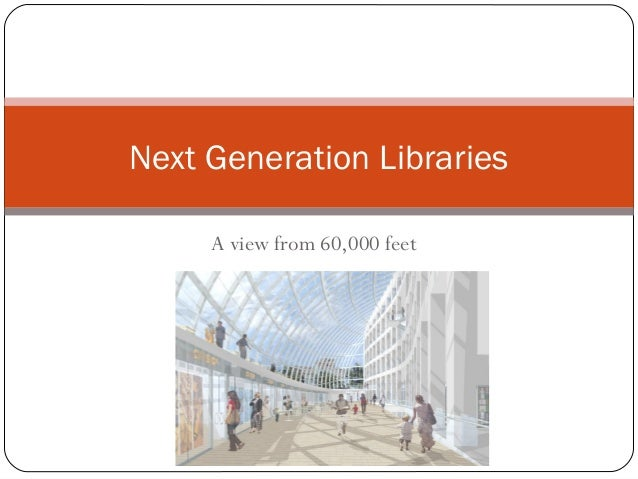 Next Generation Libraries     A view from 60,000 feet