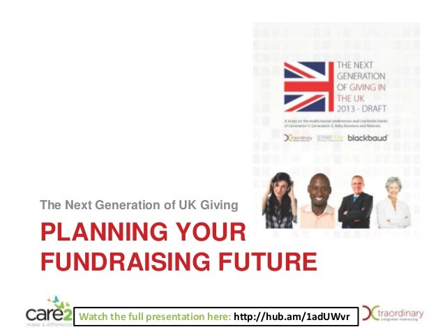 The Next Generation of UK Giving  PLANNING YOUR FUNDRAISING FUTURE Watch the full presentation here: http://hub.am/1adUWvr