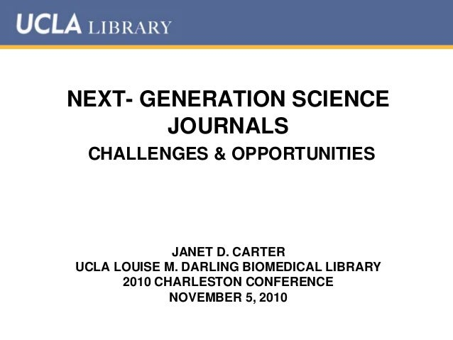 NEXT- GENERATION SCIENCE JOURNALS CHALLENGES & OPPORTUNITIES JANET D. CARTER UCLA LOUISE M. DARLING BIOMEDICAL LIBRARY 201...