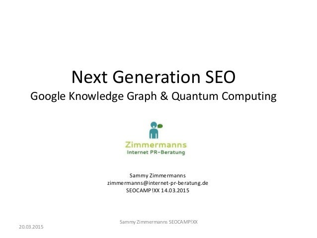Next Generation SEO Google Knowledge Graph & Quantum Computing Sammy Zimmermanns zimmermanns@internet-pr-beratung.de SEOCA...