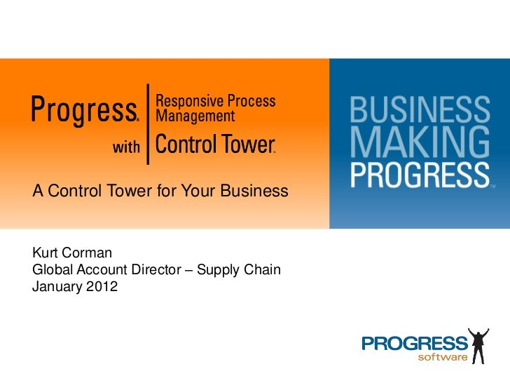A Control Tower for Your BusinessKurt CormanGlobal Account Director – Supply ChainJanuary 2012