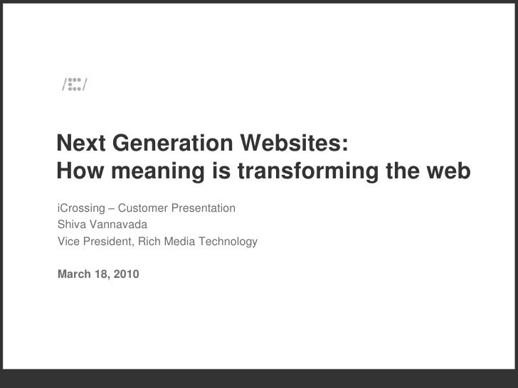 Next Generation Websites: How meaning is transforming the web iCrossing – Customer Presentation Shiva Vannavada Vice Presi...
