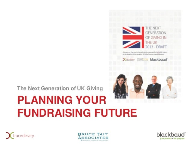 PLANNING YOUR FUNDRAISING FUTURE The Next Generation of UK Giving
