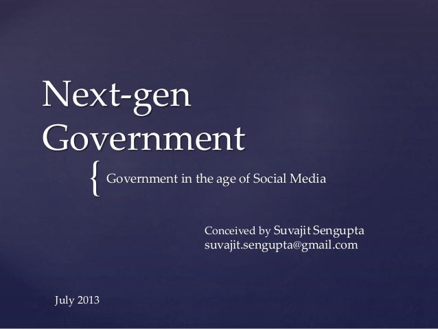 { Next-gen Government Government in the age of Social Media Conceived by Suvajit Sengupta suvajit.sengupta@gmail.com July ...