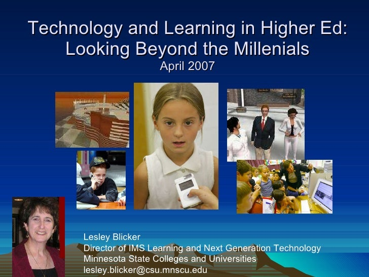 Technology and Learning in Higher Ed: Looking Beyond the Millenials April 2007 Lesley Blicker Director of IMS Learning and...