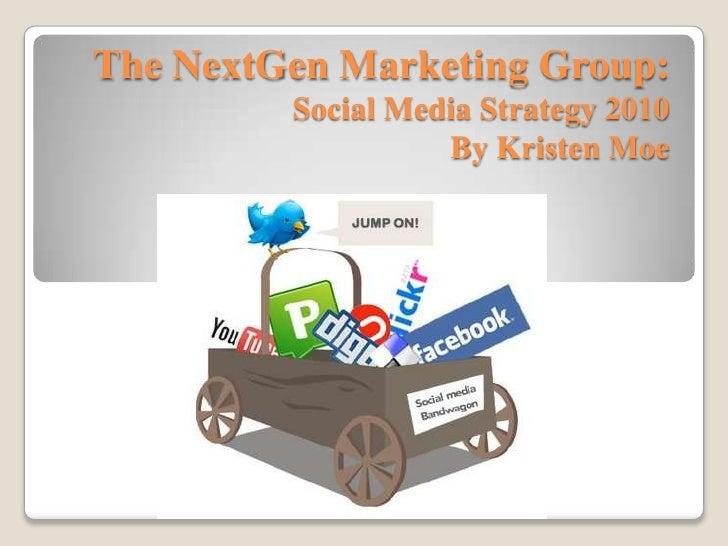 The NextGen Marketing Group:Social Media Strategy 2010By Kristen Moe<br />