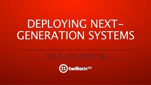 DEPLOYING NEXT-GENERATION SYSTEMS    TWILIO ENGINEERING