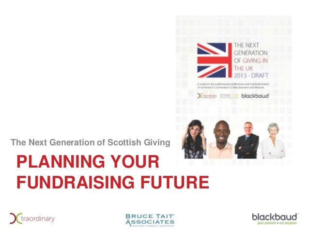 PLANNING YOUR FUNDRAISING FUTURE The Next Generation of Scottish Giving