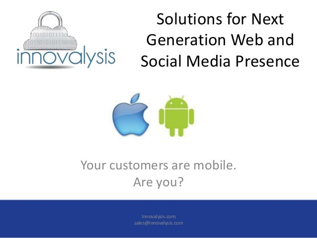 Solutions for NextGeneration Web andSocial Media PresenceYour customers are mobile.Are you?Innovalysis.comsales@innovalysi...