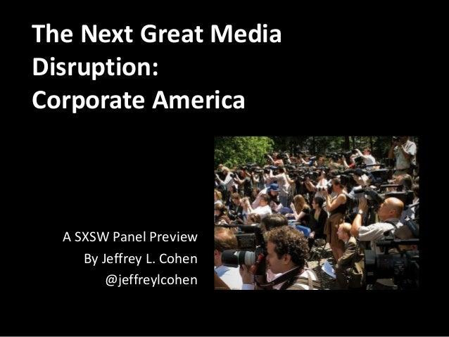 The Next Great Media Disruption: Corporate America A SXSW Panel Preview By Jeffrey L. Cohen @jeffreylcohen
