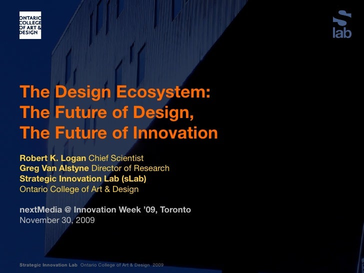 The Design Ecosystem: The Future of Design, The Future of Innovation  Robert K. Logan Chief Scientist Greg Van Alstyne Dir...