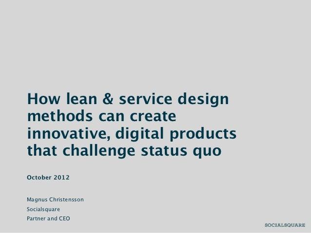 How lean & service designmethods can createinnovative, digital productsthat challenge status quoOctober 2012Magnus Christe...