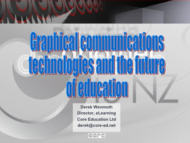 Derek Wenmoth Director, eLearning Core Education Ltd [email_address] Graphical communications technologies and the future ...