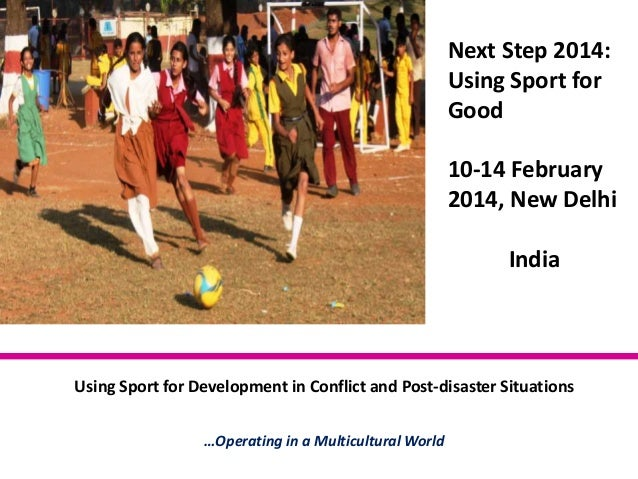 Next Step 2014: Using Sport for Good 10-14 February 2014, New Delhi India  Using Sport for Development in Conflict and Pos...
