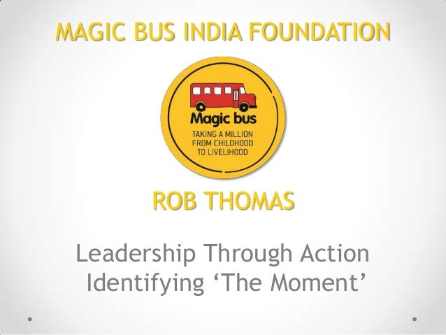 MAGIC BUS INDIA FOUNDATION  ROB THOMAS Leadership Through Action Identifying 'The Moment'