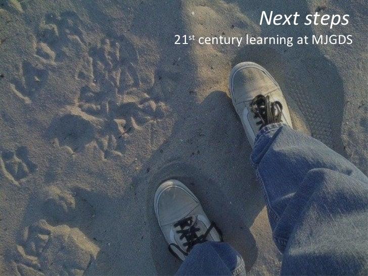 <ul><li>Next steps   </li></ul><ul><li>21 st  century learning at MJGDS </li></ul>