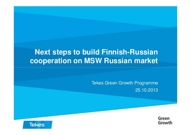Next steps to build Finnish-Russian cooperation on MSW Russian market Tekes Green Growth Programme 25.10.2013